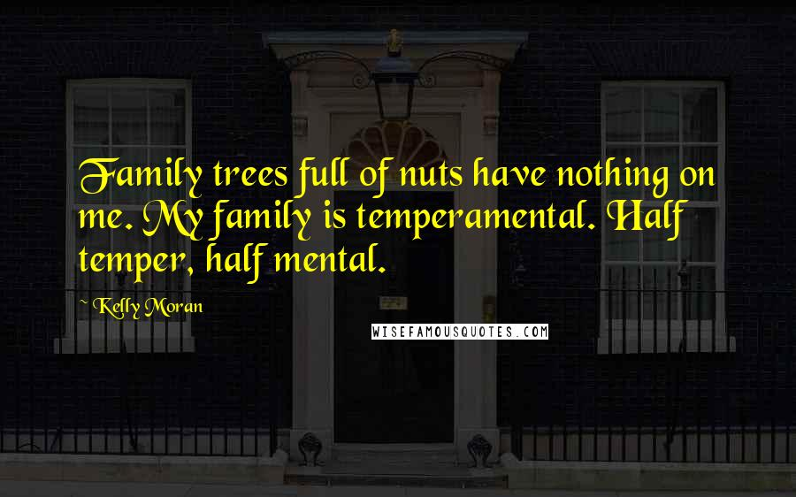Kelly Moran quotes: Family trees full of nuts have nothing on me. My family is temperamental. Half temper, half mental.