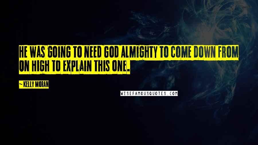 Kelly Moran quotes: He was going to need God Almighty to come down from On High to explain this one.