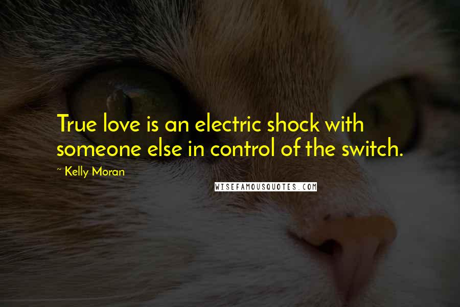 Kelly Moran quotes: True love is an electric shock with someone else in control of the switch.