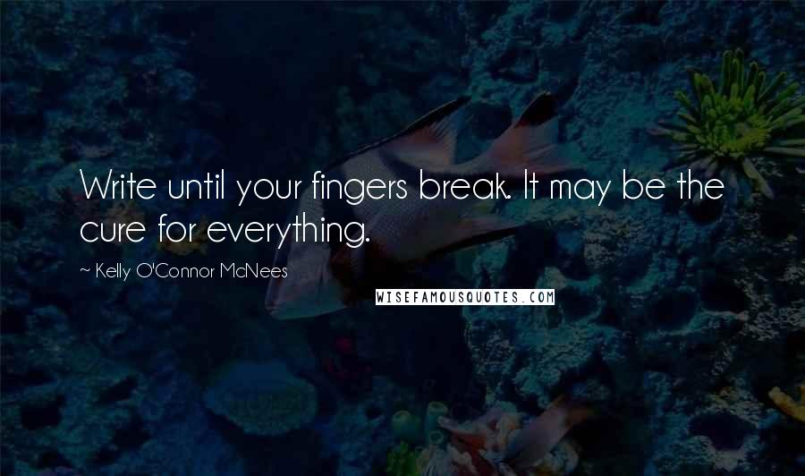 Kelly O'Connor McNees quotes: Write until your fingers break. It may be the cure for everything.