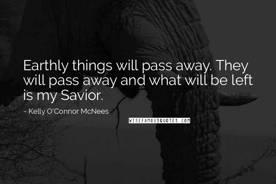 Kelly O'Connor McNees quotes: Earthly things will pass away. They will pass away and what will be left is my Savior.