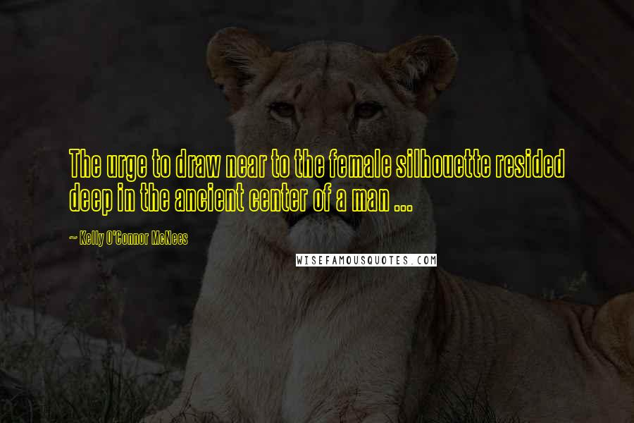 Kelly O'Connor McNees quotes: The urge to draw near to the female silhouette resided deep in the ancient center of a man ...