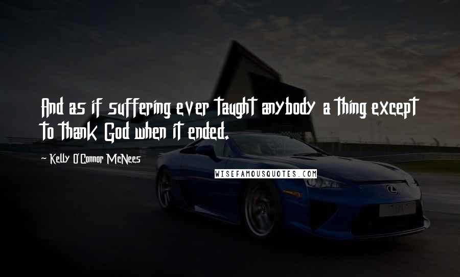 Kelly O'Connor McNees quotes: And as if suffering ever taught anybody a thing except to thank God when it ended.