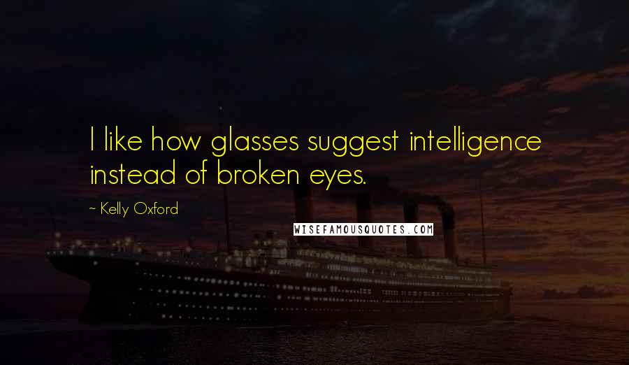 Kelly Oxford quotes: I like how glasses suggest intelligence instead of broken eyes.