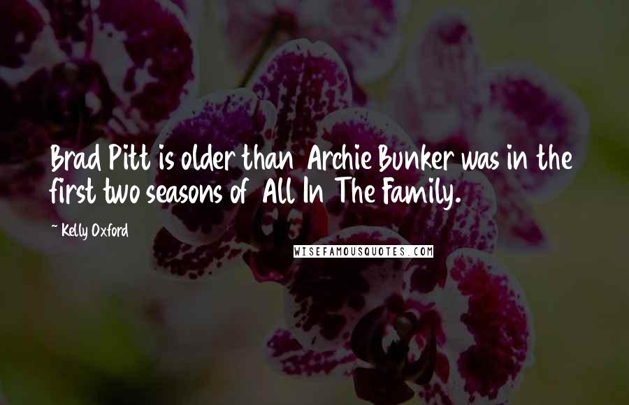 Kelly Oxford quotes: Brad Pitt is older than Archie Bunker was in the first two seasons of All In The Family.