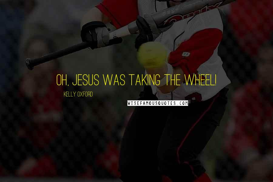 Kelly Oxford quotes: Oh, Jesus was taking the wheel!