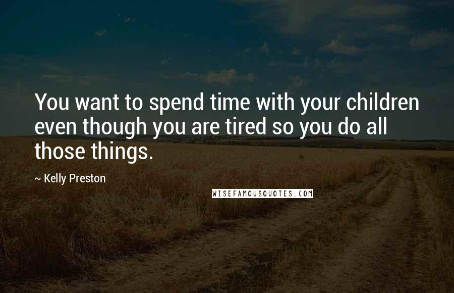 Kelly Preston quotes: You want to spend time with your children even though you are tired so you do all those things.