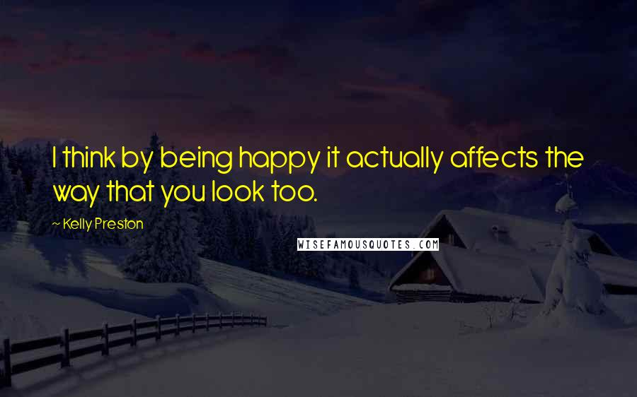Kelly Preston quotes: I think by being happy it actually affects the way that you look too.