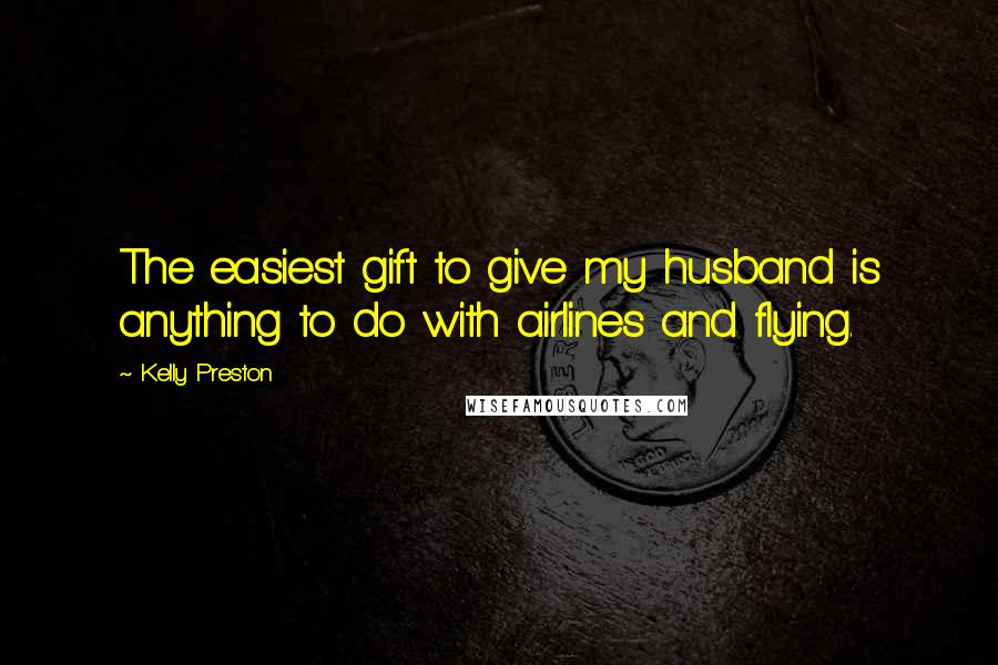Kelly Preston quotes: The easiest gift to give my husband is anything to do with airlines and flying.