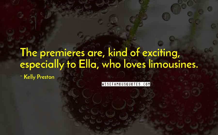 Kelly Preston quotes: The premieres are, kind of exciting, especially to Ella, who loves limousines.