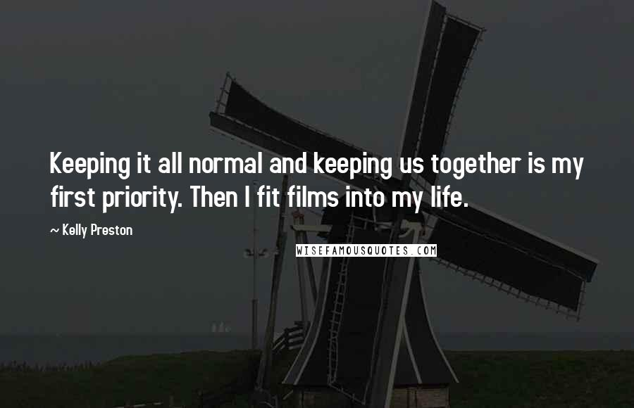 Kelly Preston quotes: Keeping it all normal and keeping us together is my first priority. Then I fit films into my life.