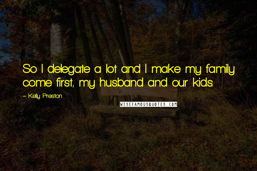 Kelly Preston quotes: So I delegate a lot and I make my family come first, my husband and our kids.