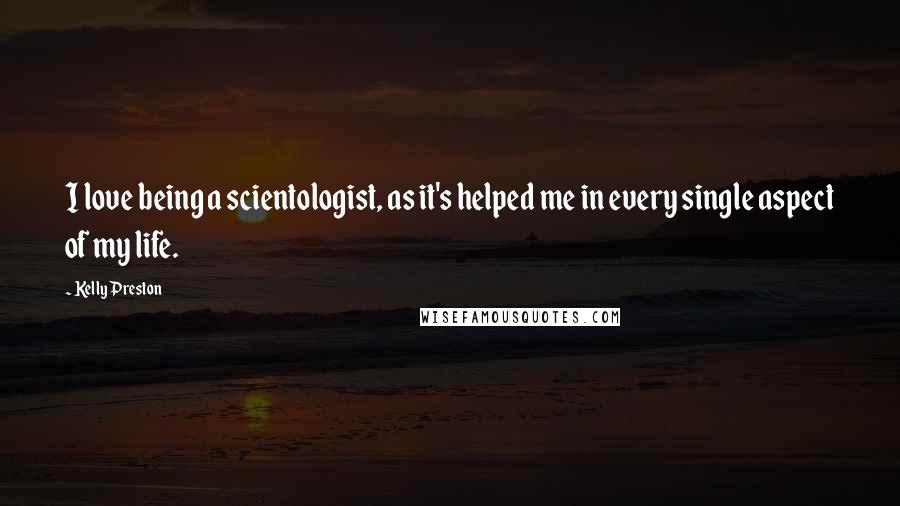 Kelly Preston quotes: I love being a scientologist, as it's helped me in every single aspect of my life.