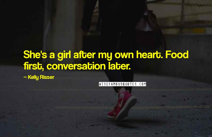 Kelly Risser quotes: She's a girl after my own heart. Food first, conversation later.