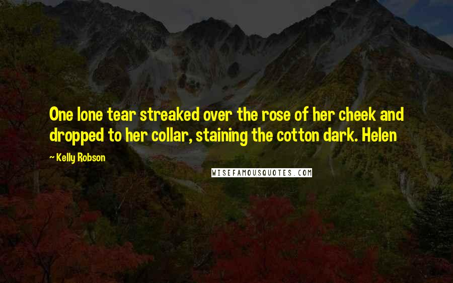Kelly Robson quotes: One lone tear streaked over the rose of her cheek and dropped to her collar, staining the cotton dark. Helen