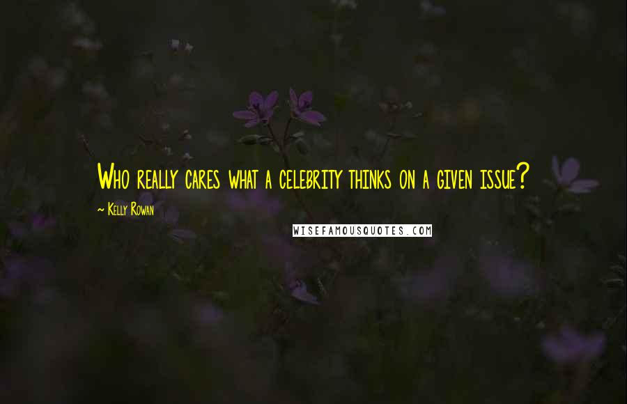 Kelly Rowan quotes: Who really cares what a celebrity thinks on a given issue?