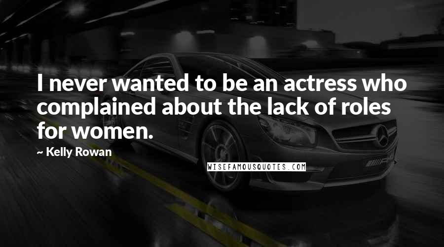 Kelly Rowan quotes: I never wanted to be an actress who complained about the lack of roles for women.