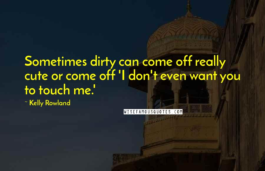 Kelly Rowland quotes: Sometimes dirty can come off really cute or come off 'I don't even want you to touch me.'