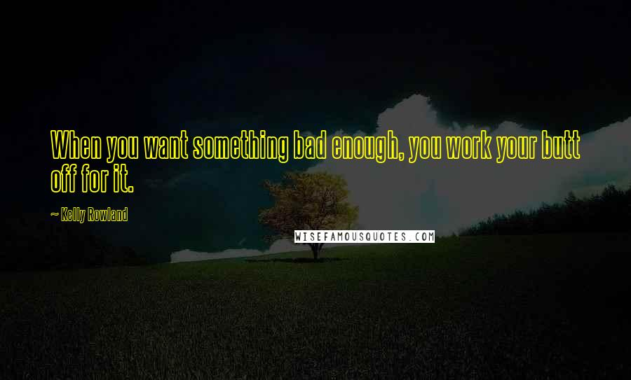Kelly Rowland quotes: When you want something bad enough, you work your butt off for it.