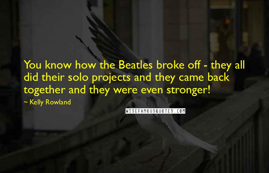 Kelly Rowland quotes: You know how the Beatles broke off - they all did their solo projects and they came back together and they were even stronger!
