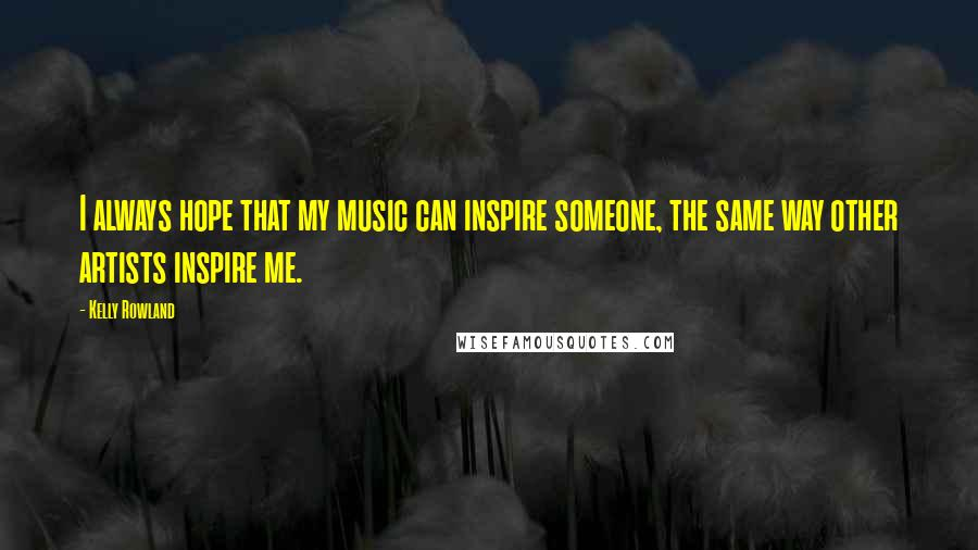 Kelly Rowland quotes: I always hope that my music can inspire someone, the same way other artists inspire me.