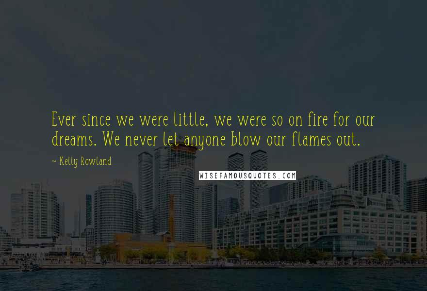 Kelly Rowland quotes: Ever since we were little, we were so on fire for our dreams. We never let anyone blow our flames out.