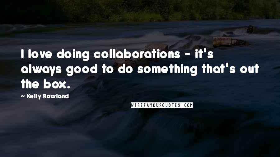 Kelly Rowland quotes: I love doing collaborations - it's always good to do something that's out the box.