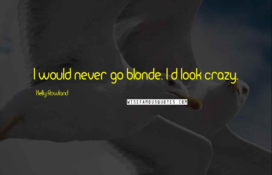 Kelly Rowland quotes: I would never go blonde. I'd look crazy.