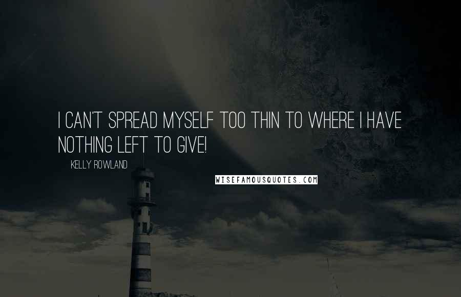 Kelly Rowland quotes: I can't spread myself too thin to where I have nothing left to give!