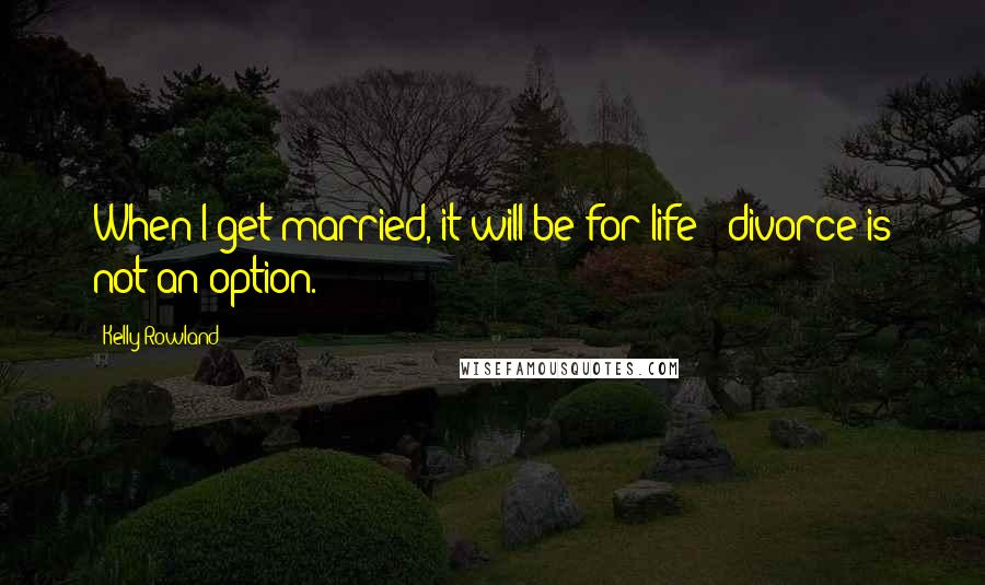 Kelly Rowland quotes: When I get married, it will be for life - divorce is not an option.