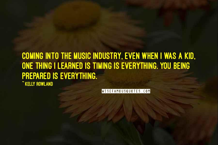 Kelly Rowland quotes: Coming into the music industry, even when I was a kid, one thing I learned is timing is everything. You being prepared is everything.