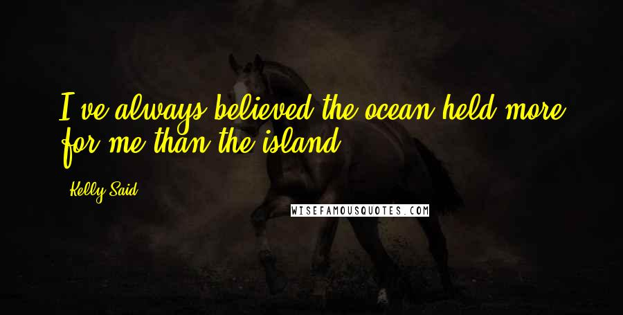 Kelly Said quotes: I've always believed the ocean held more for me than the island.