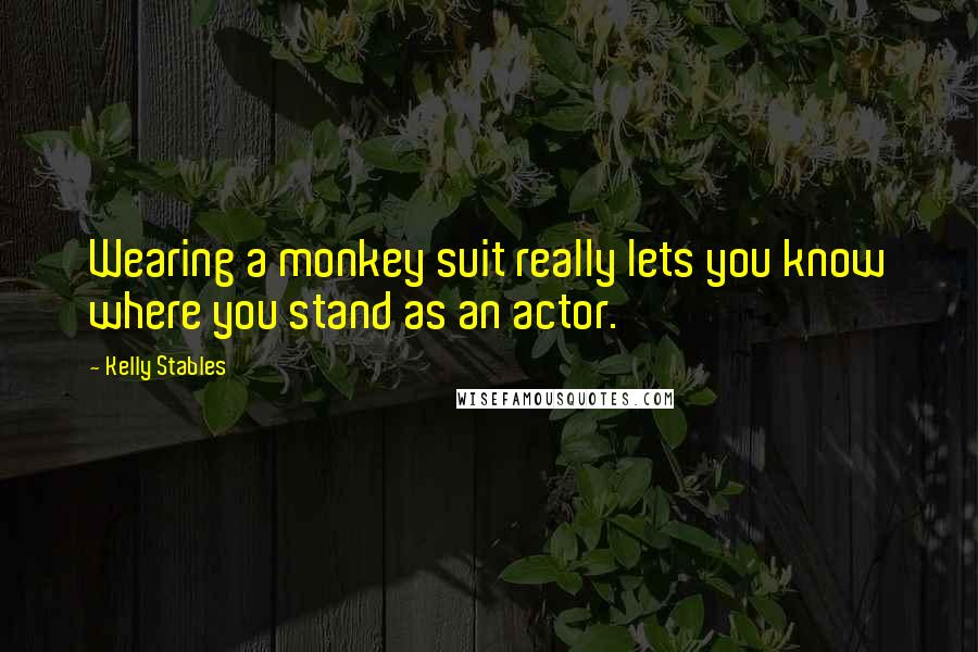 Kelly Stables quotes: Wearing a monkey suit really lets you know where you stand as an actor.