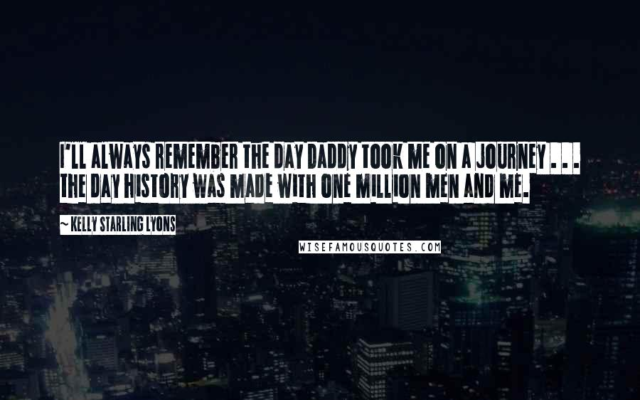 Kelly Starling Lyons quotes: I'll always remember the day Daddy took me on a journey . . . the day history was made with one million men and me.