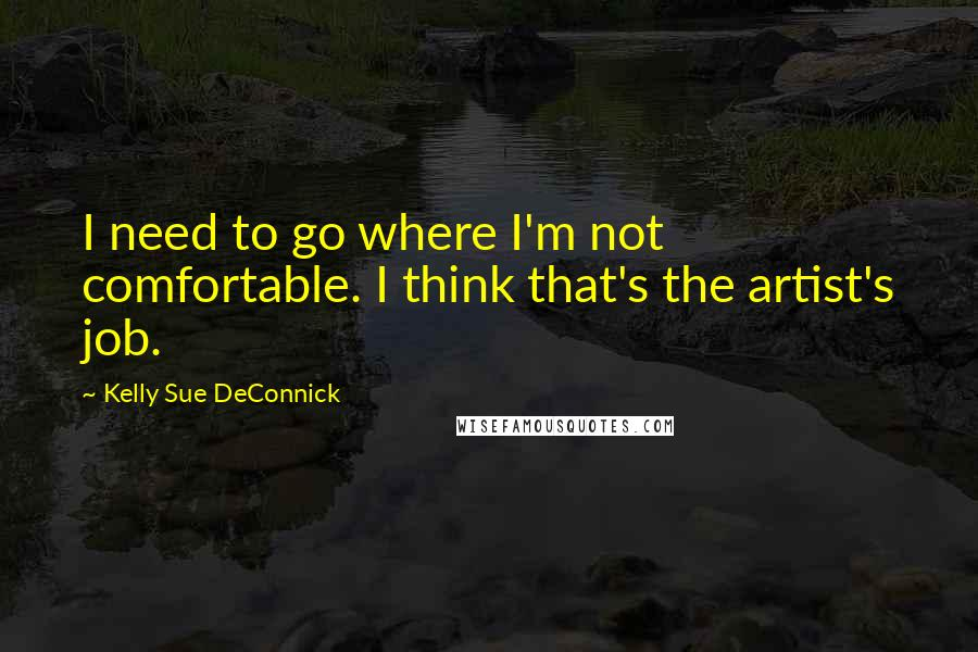 Kelly Sue DeConnick quotes: I need to go where I'm not comfortable. I think that's the artist's job.