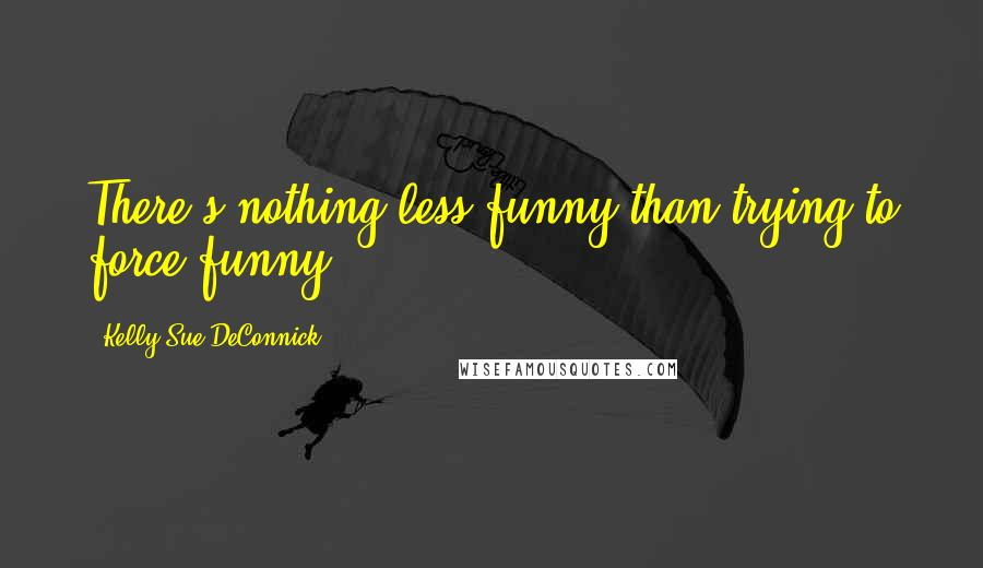 Kelly Sue DeConnick quotes: There's nothing less funny than trying to force funny.