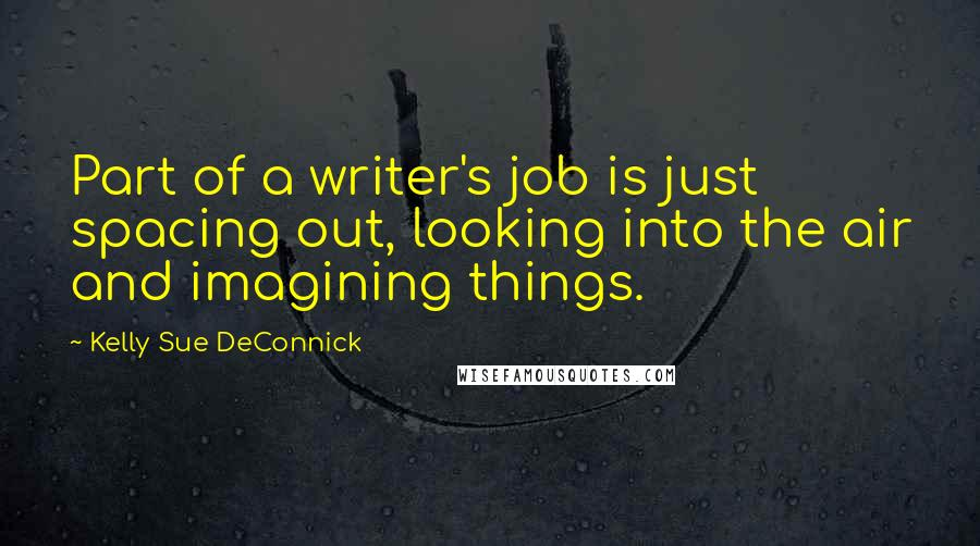 Kelly Sue DeConnick quotes: Part of a writer's job is just spacing out, looking into the air and imagining things.