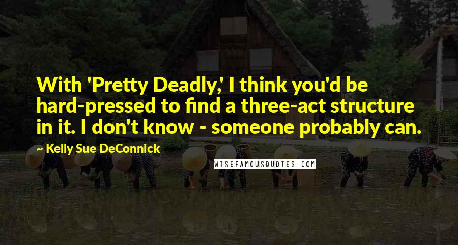 Kelly Sue DeConnick quotes: With 'Pretty Deadly,' I think you'd be hard-pressed to find a three-act structure in it. I don't know - someone probably can.