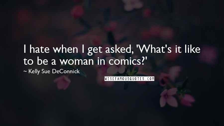 Kelly Sue DeConnick quotes: I hate when I get asked, 'What's it like to be a woman in comics?'