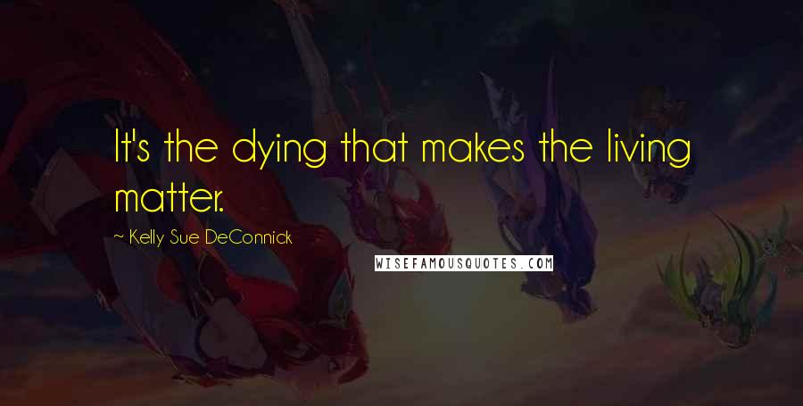 Kelly Sue DeConnick quotes: It's the dying that makes the living matter.