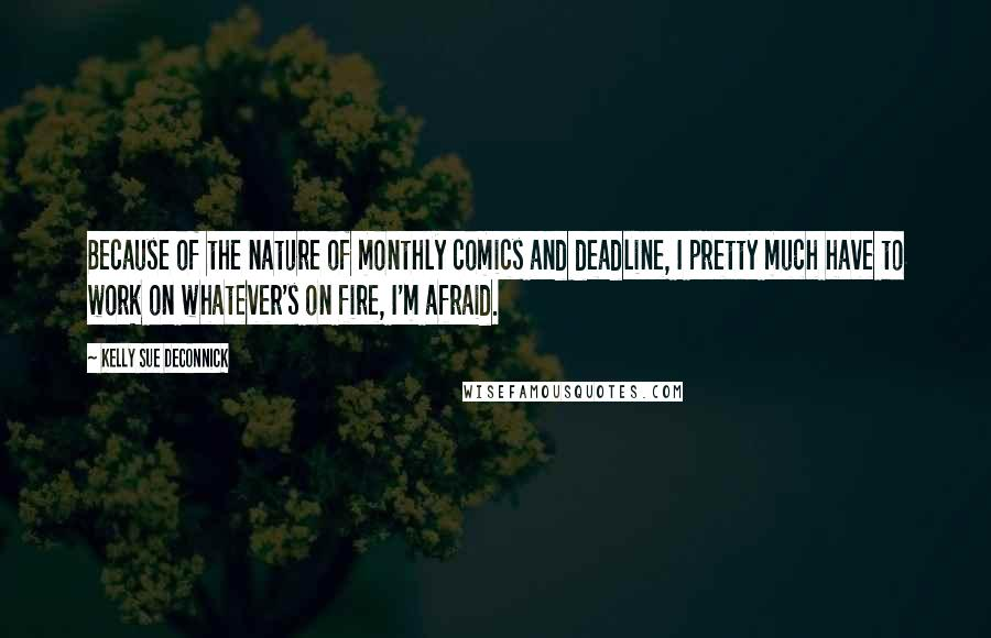 Kelly Sue DeConnick quotes: Because of the nature of monthly comics and deadline, I pretty much have to work on whatever's on fire, I'm afraid.