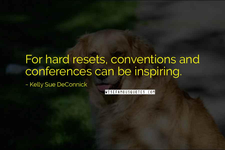Kelly Sue DeConnick quotes: For hard resets, conventions and conferences can be inspiring.