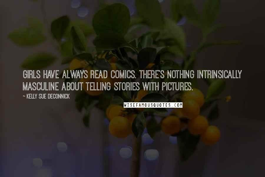 Kelly Sue DeConnick quotes: Girls have always read comics. There's nothing intrinsically masculine about telling stories with pictures.