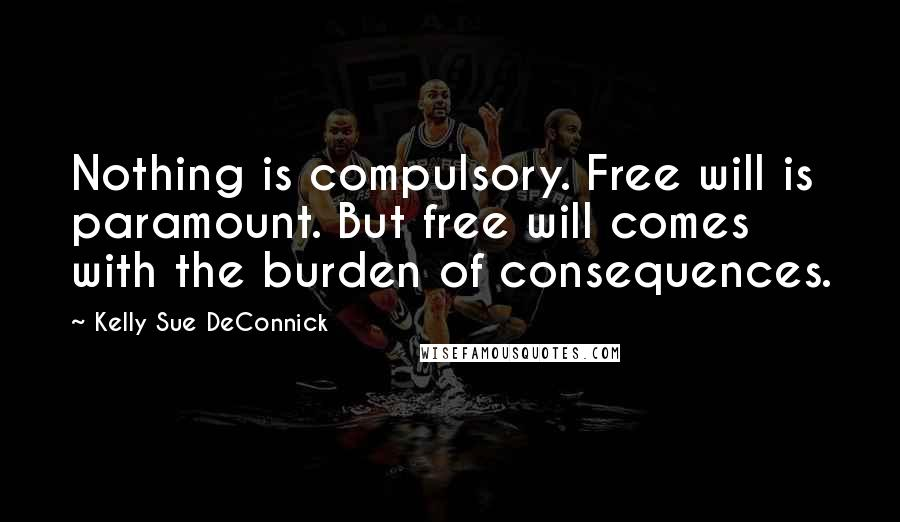 Kelly Sue DeConnick quotes: Nothing is compulsory. Free will is paramount. But free will comes with the burden of consequences.