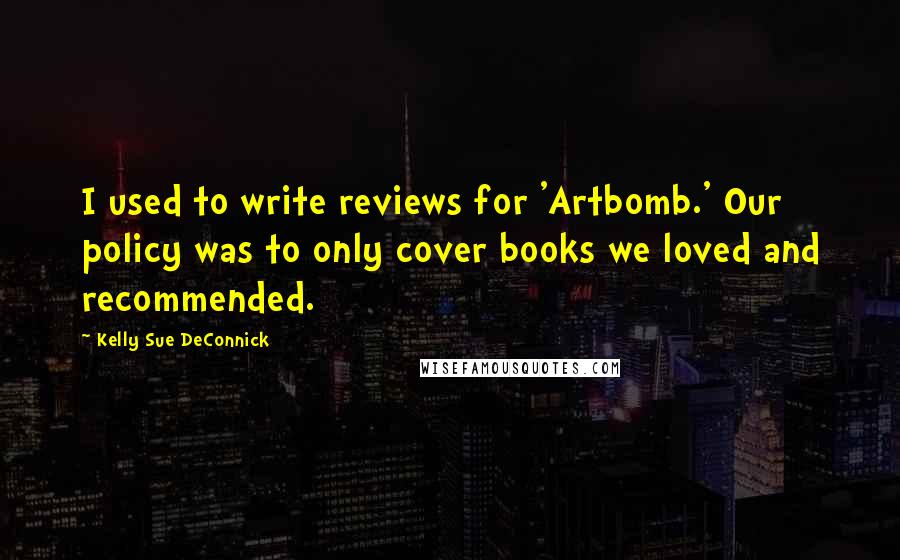 Kelly Sue DeConnick quotes: I used to write reviews for 'Artbomb.' Our policy was to only cover books we loved and recommended.