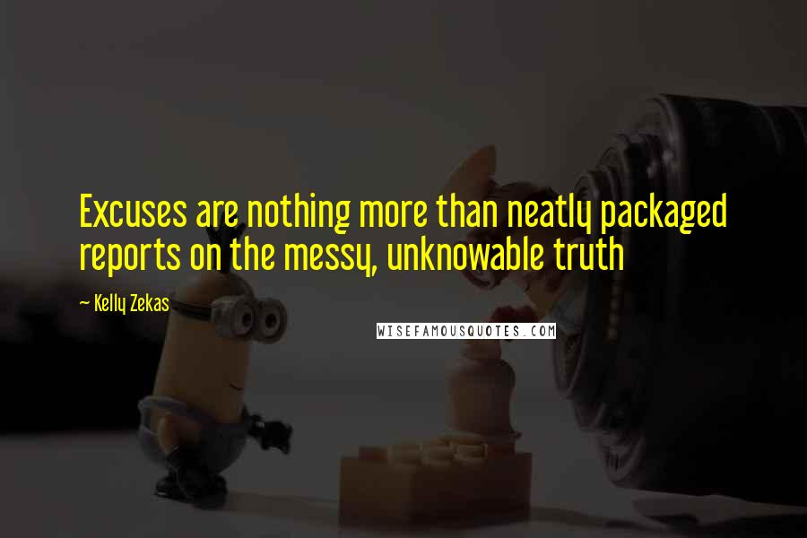 Kelly Zekas quotes: Excuses are nothing more than neatly packaged reports on the messy, unknowable truth