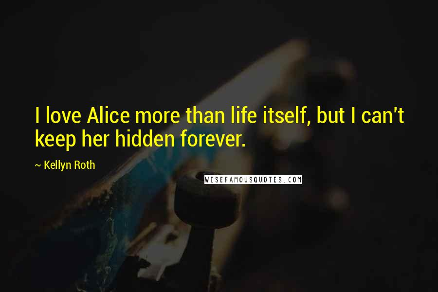 Kellyn Roth quotes: I love Alice more than life itself, but I can't keep her hidden forever.