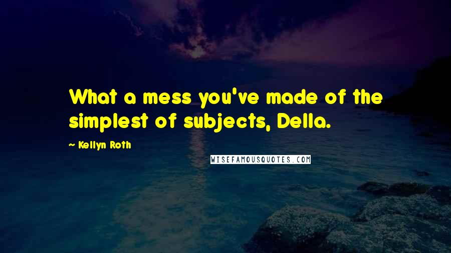 Kellyn Roth quotes: What a mess you've made of the simplest of subjects, Della.
