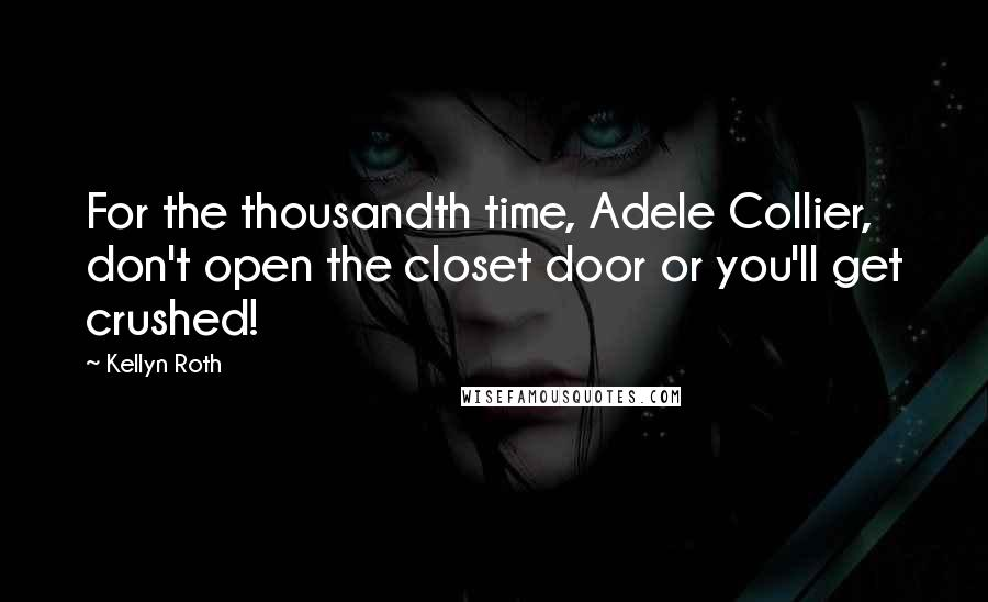 Kellyn Roth quotes: For the thousandth time, Adele Collier, don't open the closet door or you'll get crushed!