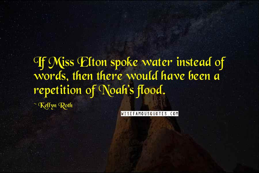 Kellyn Roth quotes: If Miss Elton spoke water instead of words, then there would have been a repetition of Noah's flood.